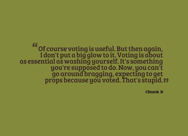 Of course voting is useful. But then again, I don't put a big glow to it. Voting is about as essential as washing yourself. It's something you're supposed to do. Now, you can't go around bragging, expecting to get props because you voted. That's stupid. Read more at http://www.brainyquote.com/quotes/quotes/c/chuckd187671.html#xTfSmGWg8GfMYlCx.99